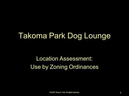 © 2007. Barry D. Yatt. All rights reserved. 1 Takoma Park Dog Lounge Location Assessment: Use by Zoning Ordinances.