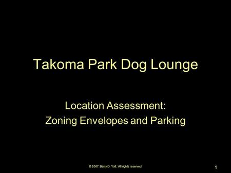 © 2007. Barry D. Yatt. All rights reserved. 1 Takoma Park Dog Lounge Location Assessment: Zoning Envelopes and Parking.