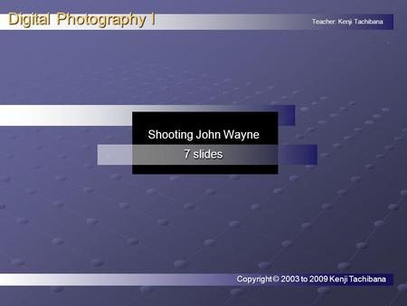 Teacher: Kenji Tachibana Digital Photography I. Shooting John Wayne 7 slides Copyright © 2003 to 2009 Kenji Tachibana.