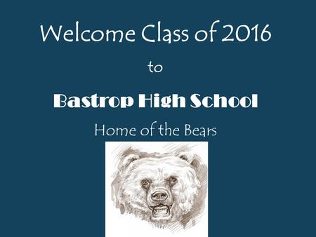 Welcome Class of 2016 to Bastrop High School Home of the Bears.