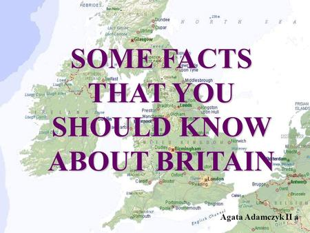 SOME FACTS THAT YOU SHOULD KNOW ABOUT BRITAIN Agata Adamczyk II a.