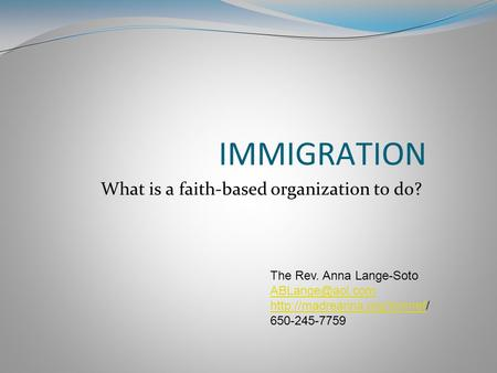 IMMIGRATION What is a faith-based organization to do? The Rev. Anna Lange-Soto