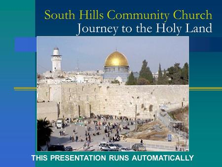 South Hills Community Church Journey to the Holy Land THIS PRESENTATION RUNS AUTOMATICALLY.