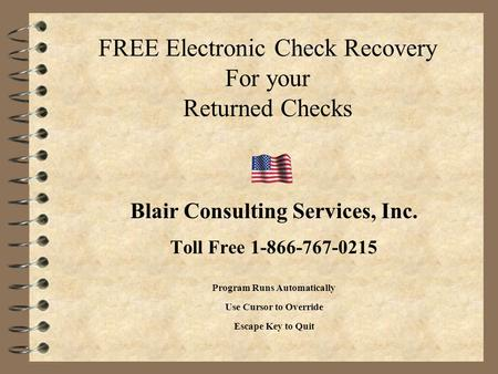 FREE Electronic Check Recovery For your Returned Checks Blair Consulting Services, Inc. Toll Free 1-866-767-0215 Program Runs Automatically Use Cursor.
