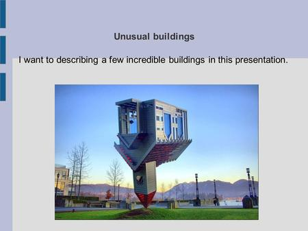 Unusual buildings I want to describing a few incredible buildings in this presentation.