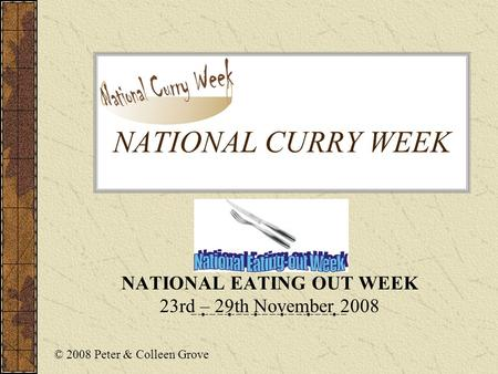 NATIONAL CURRY WEEK NATIONAL EATING OUT WEEK 23rd – 29th November 2008 © 2008 Peter & Colleen Grove.