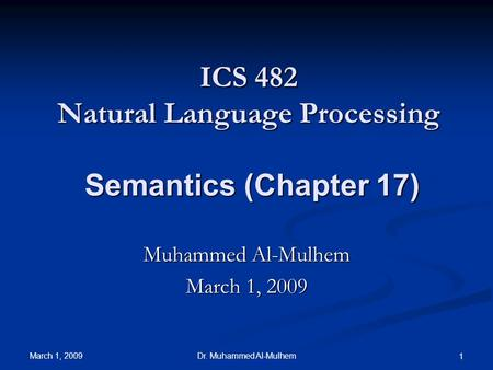March 1, 2009 Dr. Muhammed Al-Mulhem 1 ICS 482 Natural Language Processing Semantics (Chapter 17) Muhammed Al-Mulhem March 1, 2009.