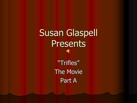 essays on susan glaspell trifles In susan glaspell's play, trifles, we see an example of how looking beneath the surface proves to be very critical in figuring out what happened in the right's house the small trifles, which the men choose to overlook, become the most significant aspects of the case but these men are too prejudice to be open to that fact.
