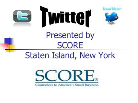 Presented by SCORE Staten Island, New York. Twitter Twitter is a free social networking and micro-blogging service send and read other users' updates.