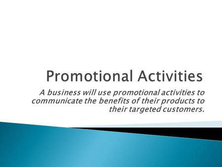 A business will use promotional activities to communicate the benefits of their products to their targeted customers.