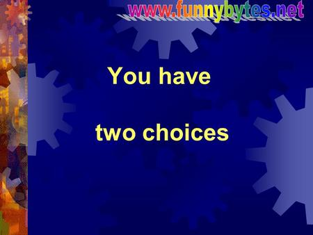 Www.funnybytes.net You have two choices.