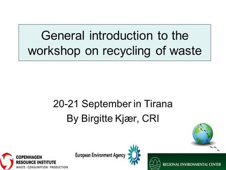 General introduction to the workshop on recycling of waste 20-21 September in Tirana By Birgitte Kjær, CRI.