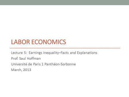 LABOR ECONOMICS Lecture 5: Earnings Inequality–Facts and Explanations Prof. Saul Hoffman Université de Paris 1 Panthéon-Sorbonne March, 2013.