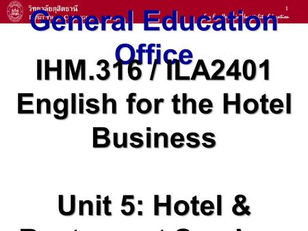 1 General Education Office IHM.316 / ILA2401 English for the Hotel Business Unit 5: Hotel & Restaurant Services.