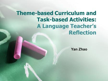 Theme-based Curriculum and Task-based Activities: A Language Teacher's Reflection Yan Zhao.