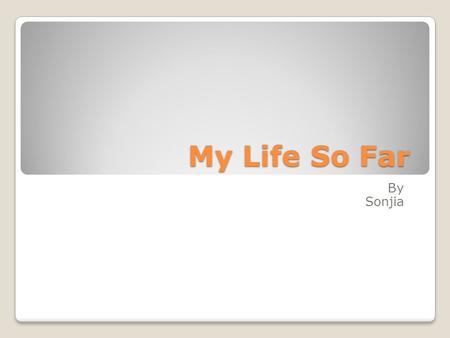 My Life So Far By Sonjia.