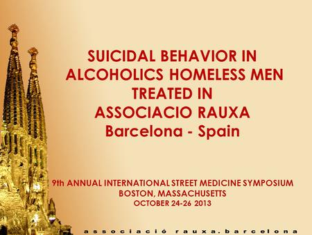 SUICIDAL BEHAVIOR IN ALCOHOLICS HOMELESS MEN TREATED IN ASSOCIACIO RAUXA Barcelona - Spain 9th ANNUAL INTERNATIONAL STREET MEDICINE SYMPOSIUM BOSTON, MASSACHUSETTS.