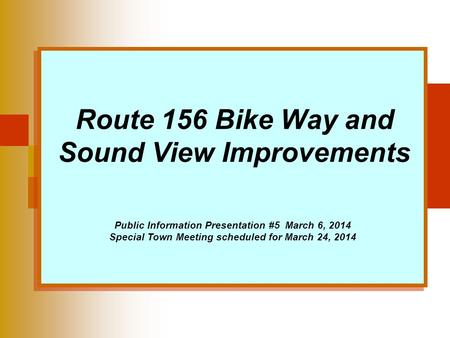 Route 156 Bike Way and Sound View Improvements Public Information Presentation #5 March 6, 2014 Special Town Meeting scheduled for March 24, 2014.