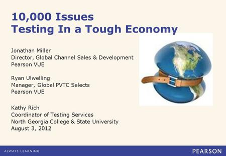 10,000 Issues Testing In a Tough Economy Jonathan Miller Director, Global Channel Sales & Development Pearson VUE Ryan Ulwelling Manager, Global PVTC Selects.