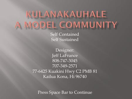Self Contained Self Sustained Designer: Jeff LaFrance 808-747-3045 707-349-2571 77-6425 Kuakini Hwy C2 PMB 81 Kailua Kona, Hi 96740 Press Space Bar to.