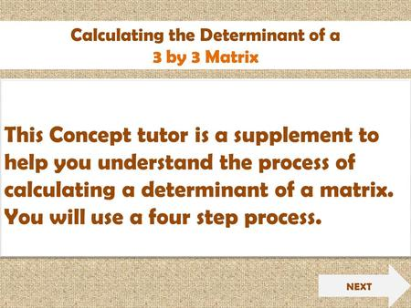Calculating the Determinant of a 3 by 3 Matrix NEXT This Concept tutor is a supplement to help you understand the process of calculating a determinant.