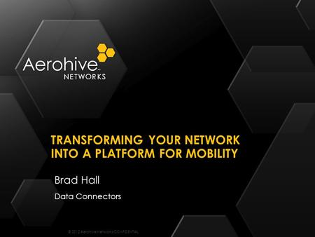 © 2012 Aerohive Networks CONFIDENTIAL Brad Hall Data Connectors TRANSFORMING YOUR NETWORK INTO A PLATFORM FOR MOBILITY.