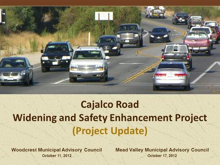 Mead Valley Municipal Advisory Council October 17, 2012 Cajalco Road Widening and Safety Enhancement Project (Project Update) Woodcrest Municipal Advisory.