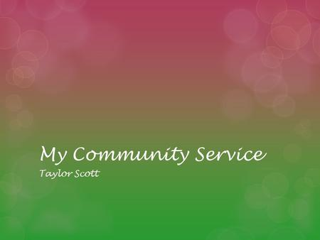 My Community Service Taylor Scott. What is service learning? Service-Learning is a teaching and learning strategy that integrates meaningful community.