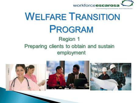 W ELFARE T RANSITION P ROGRAM Region 1 Preparing clients to obtain and sustain employment.
