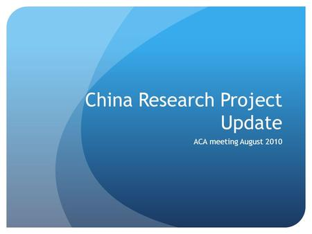 China Research Project Update ACA meeting August 2010.