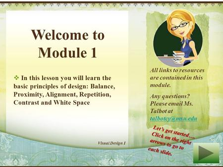 Welcome to Module 1 In this lesson you will learn the basic principles of design: Balance, Proximity, Alignment, Repetition, Contrast and White Space.