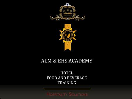 H OSPITALITY S OLUTIONS ALM & EHS ACADEMY HOTEL FOOD AND BEVERAGE TRAINING.