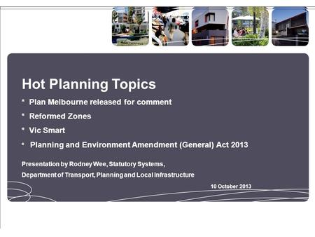 Hot Planning Topics * Plan Melbourne released for comment * Reformed Zones * Vic Smart * Planning and Environment Amendment (General) Act 2013 Presentation.