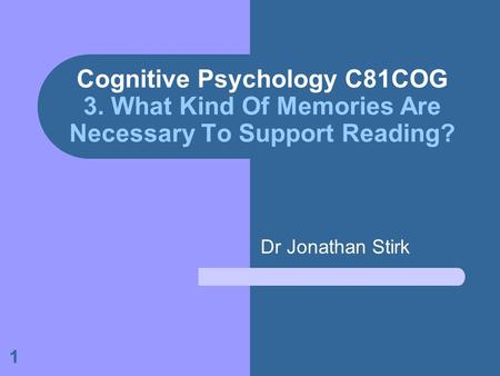 1 Cognitive Psychology C81COG 3. What Kind Of Memories Are Necessary To Support Reading? Dr Jonathan Stirk.