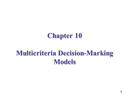 1 Chapter 10 Multicriteria Decision-Marking Models.