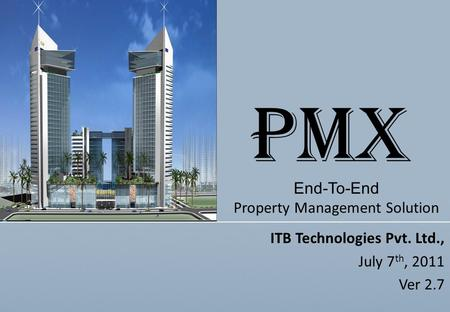 ITB Technologies Pvt. Ltd., July 7 th, 2011 Ver 2.7 End-To-End Property Management Solution PMX.