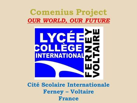 Comenius Project OUR WORLD, OUR FUTURE Cité Scolaire Internationale Ferney – Voltaire France.