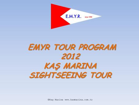 EMYR TOUR PROGRAM 2012 KAŞ MARINA SIGHTSEEING TOUR EMYR TOUR PROGRAM 2012 KAŞ MARINA SIGHTSEEING TOUR ©Kaş Marina www.kasmarina.com.tr.