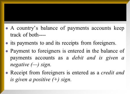 A countrys balance of payments accounts keep track of both---- its payments to and its receipts from foreigners. Payment to foreigners is entered in the.