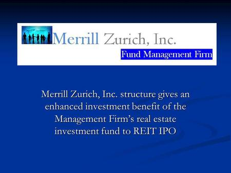Merrill Zurich, Inc. structure gives an enhanced investment benefit of the Management Firms real estate investment fund to REIT IPO.