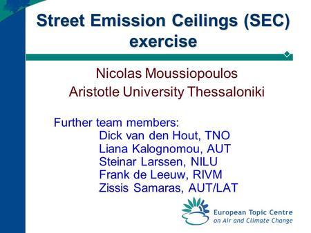 Street Emission Ceilings (SEC) exercise Nicolas Moussiopoulos Aristotle University Thessaloniki Further team members: Dick van den Hout, TNO Liana Kalognomou,