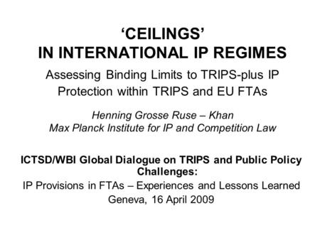 CEILINGS IN INTERNATIONAL IP REGIMES Assessing Binding Limits to TRIPS-plus IP Protection within TRIPS and EU FTAs Henning Grosse Ruse – Khan Max Planck.