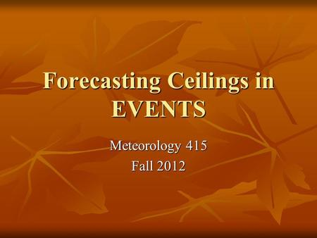 Forecasting Ceilings in EVENTS Meteorology 415 Fall 2012.