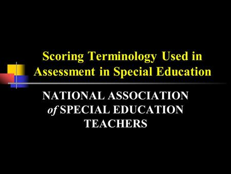 Scoring Terminology Used in Assessment in Special Education NATIONAL ASSOCIATION of SPECIAL EDUCATION TEACHERS.