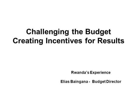 Challenging the Budget Creating Incentives for Results Rwandas Experience Elias Baingana - Budget Director.