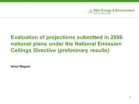 1 Evaluation of projections submitted in 2006 national plans under the National Emission Ceilings Directive (preliminary results) Anne Wagner.