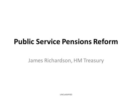 Public Service Pensions Reform James Richardson, HM Treasury UNCLASSIFIED.