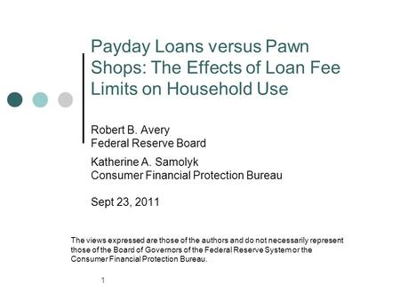 Payday Loans versus Pawn Shops: The Effects of Loan Fee Limits on Household Use Robert B. Avery Federal Reserve Board Katherine A. Samolyk Consumer Financial.