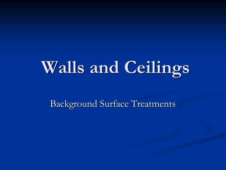 Walls and Ceilings Walls and Ceilings Background Surface Treatments.
