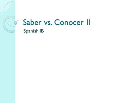 Saber vs. Conocer II Spanish IB. Watch videocast on Saber vs. Conocer videocast Then write down S or C for (saber or conocer) each of the following. Brittney.